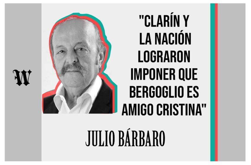 """Julio Bárbaro: """"Clarín y La Nación lograron imponer que Bergoglio es amigo Cristina"""""""